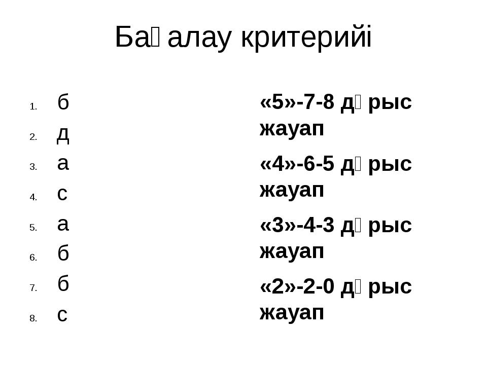 Бағалау критерийі «5»-7-8 дұрыс жауап «4»-6-5 дұрыс жауап «3»-4-3 дұрыс жауап...