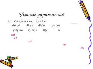 Устные упражнения С о к ра т и т е д р о б и: а) у2-16 б) х3-8 в) 5!у2 г) а 0