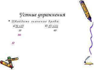 Устные упражнения 2) Н а й д и т е з н а ч е н и е д р о б и: а) 51 +172 б) 3
