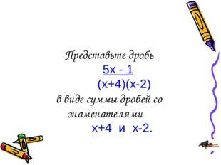 Представьте дробь 5х - 1 (х+4)(х-2) в виде суммы дробей со знаменателями х+4