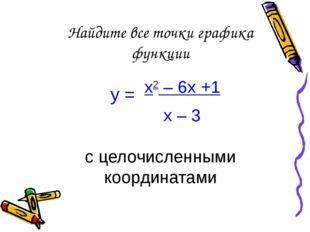Найдите все точки графика функции у = х2 – 6х +1 х – 3 с целочисленными коорд