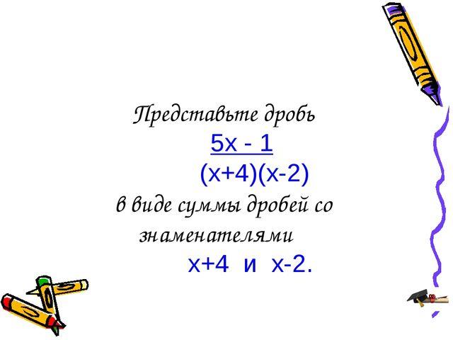Представьте дробь 5х - 1 (х+4)(х-2) в виде суммы дробей со знаменателями х+4...