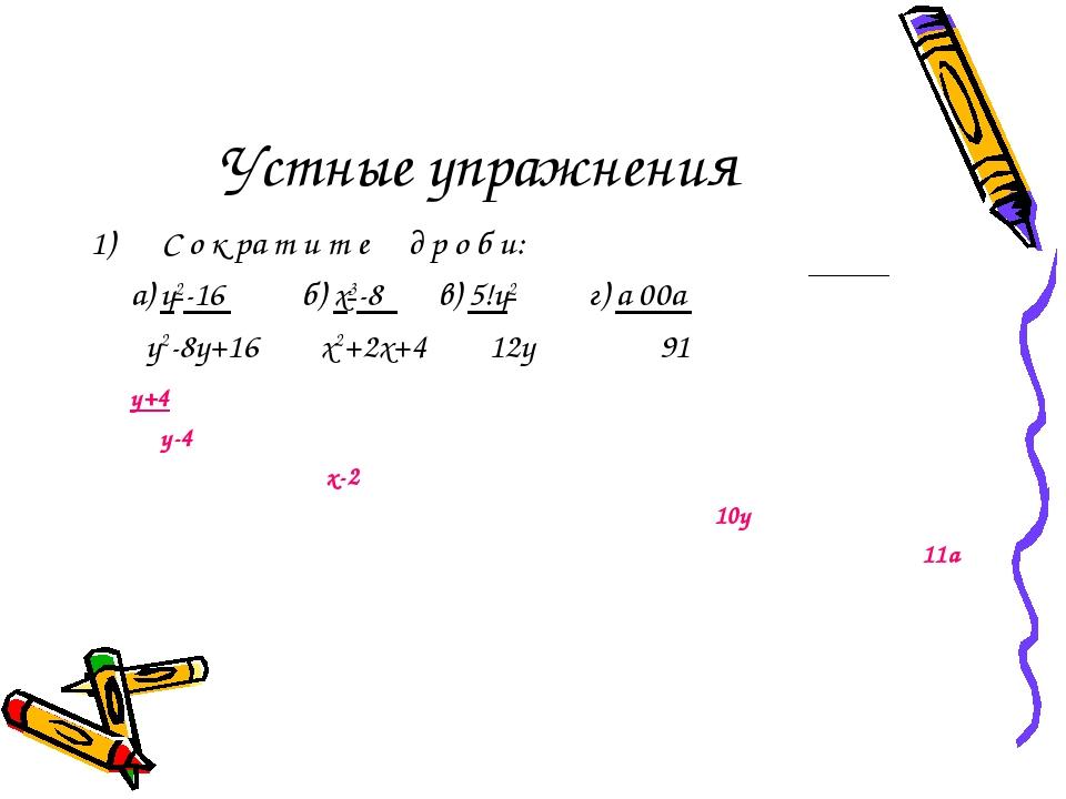 Устные упражнения С о к ра т и т е д р о б и: а) у2-16 б) х3-8 в) 5!у2 г) а 0...