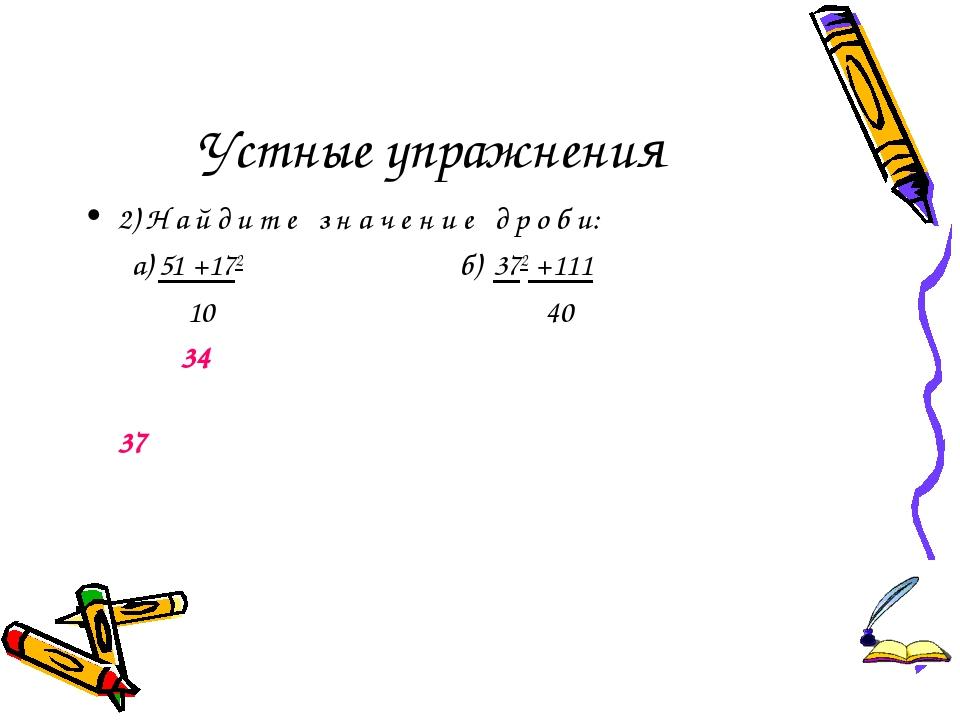 Устные упражнения 2) Н а й д и т е з н а ч е н и е д р о б и: а) 51 +172 б) 3...