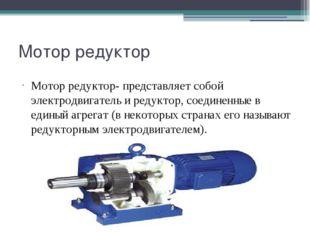 Мотор редуктор Мотор редуктор- представляет собой электродвигатель и редуктор