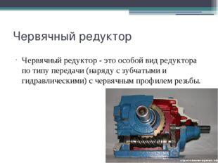 Червячный редуктор Червячный редуктор - это особой вид редуктора по типу пере