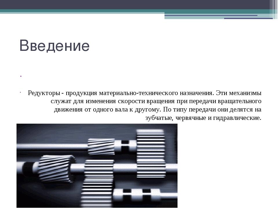Введение  Редукторы - продукция материально-технического назначения. Эти мех...