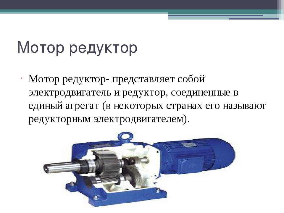 Мотор редуктор Мотор редуктор- представляет собой электродвигатель и редуктор...