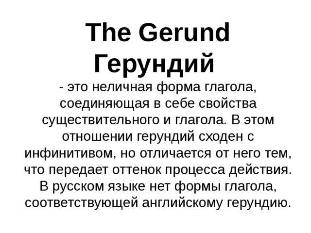 The Gerund Герундий - это неличная форма глагола, соединяющая в себе свойства...