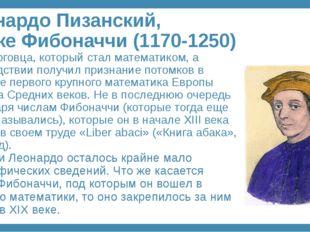 Леонардо Пизанский, он же Фибоначчи (1170-1250) Сын торговца, который стал ма