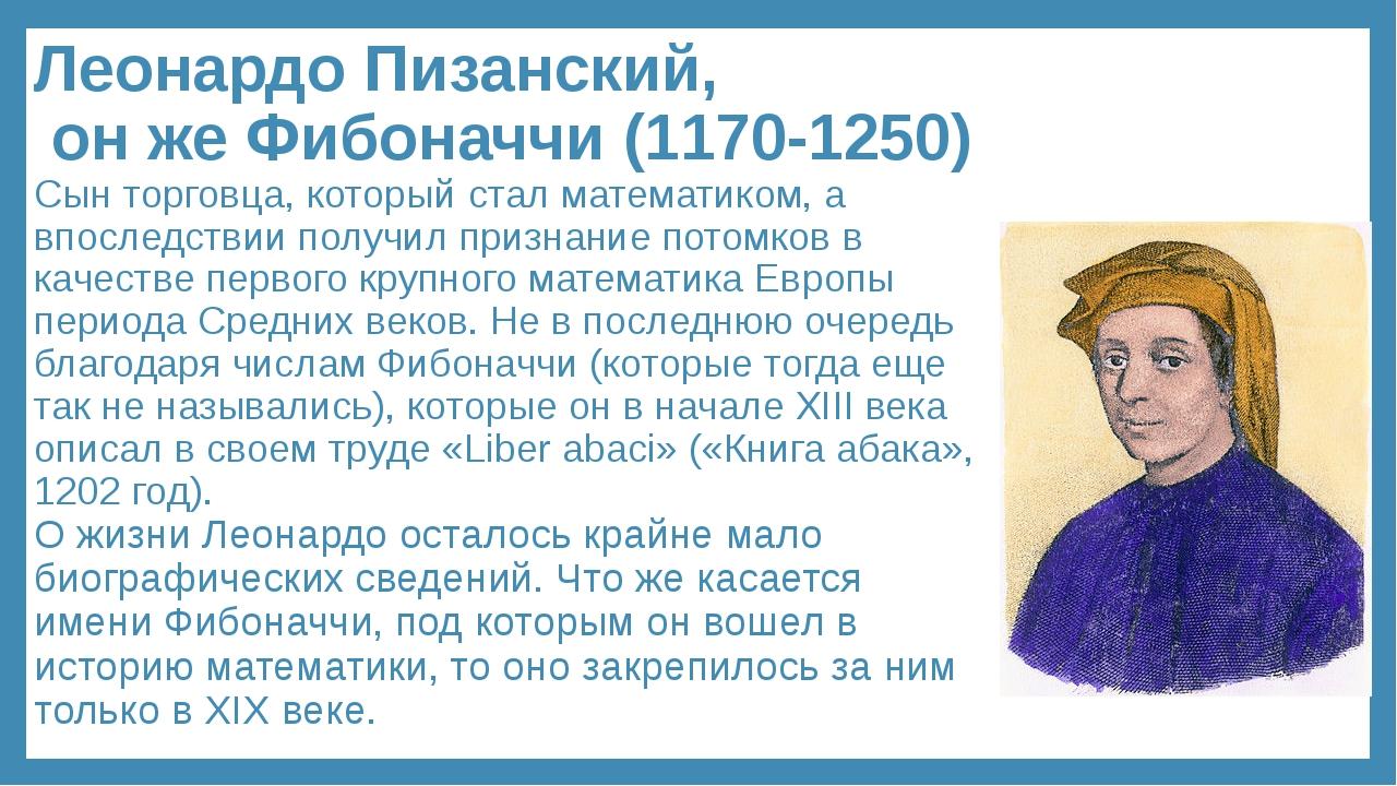 Леонардо Пизанский, он же Фибоначчи (1170-1250) Сын торговца, который стал ма...