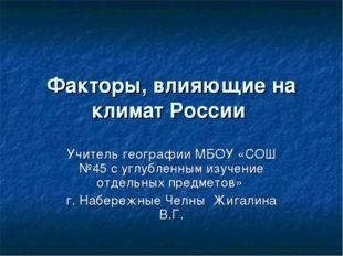 Факторы, влияющие на климат России Учитель географии МБОУ «СОШ №45 с углублен