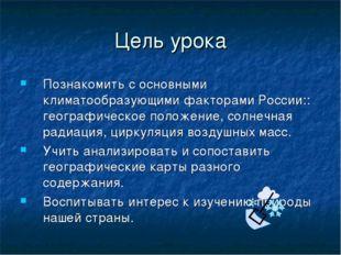 Цель урока Познакомить с основными климатообразующими факторами России:: геог