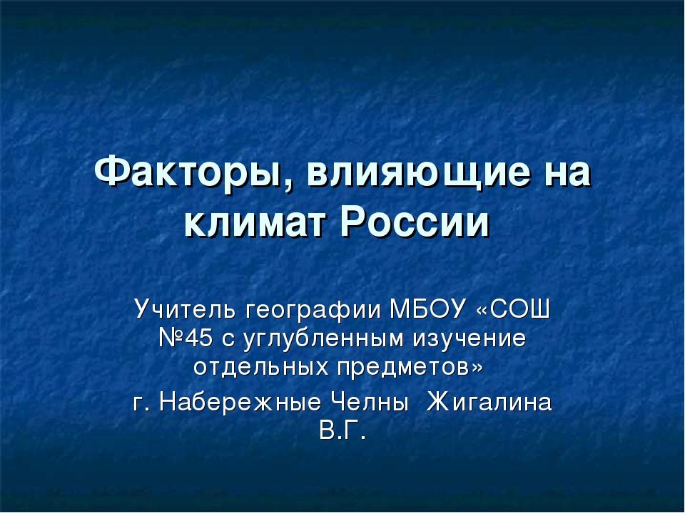 Факторы, влияющие на климат России Учитель географии МБОУ «СОШ №45 с углублен...