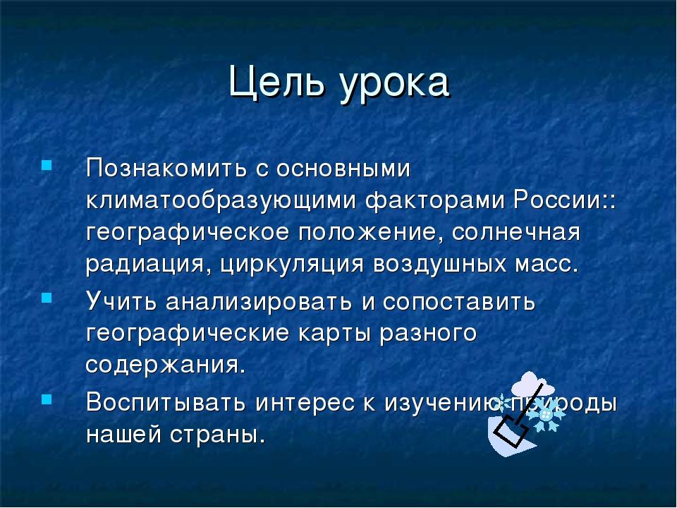Цель урока Познакомить с основными климатообразующими факторами России:: геог...