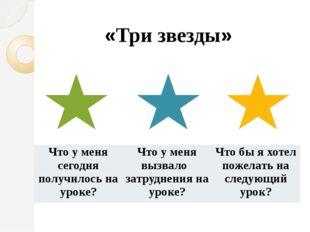 «Три звезды» Что у меня сегодня получилось на уроке? Что у меня вызвалозатру