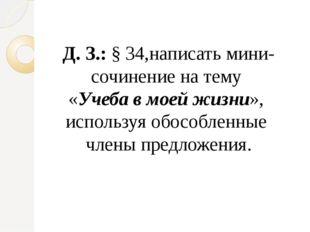 Д. З.: § 34,написать мини-сочинение на тему «Учеба в моей жизни», используя о