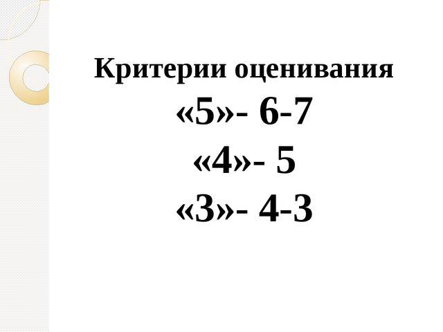 Критерии оценивания «5»- 6-7 «4»- 5 «3»- 4-3