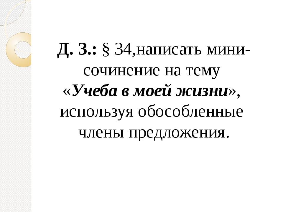 Д. З.: § 34,написать мини-сочинение на тему «Учеба в моей жизни», используя о...