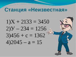 Станция «Неизвестная» 1)Х + 2133 = 3450 2)У – 234 = 1256 3)456 + с = 1362 4)2