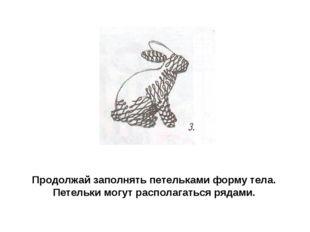 Продолжай заполнять петельками форму тела. Петельки могут располагаться рядами.