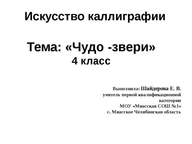 Искусство каллиграфии Тема: «Чудо -звери» 4 класс Выполнила: Шайдерова Е. В....