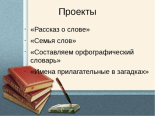 Проекты «Рассказ о слове» «Семья слов» «Составляем орфографический словарь» «