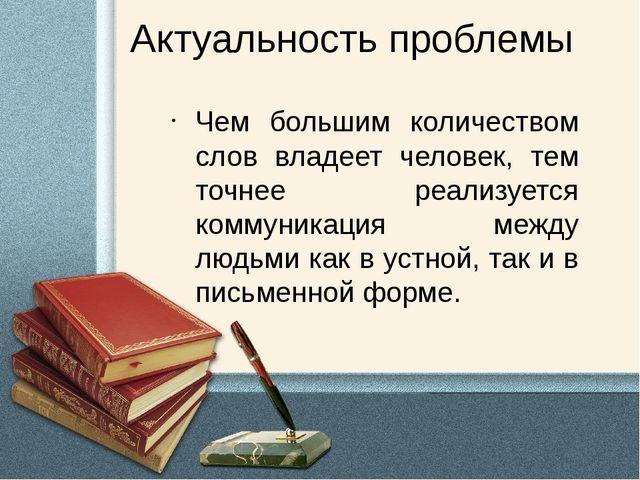 Актуальность проблемы Чем большим количеством слов владеет человек, тем точне...