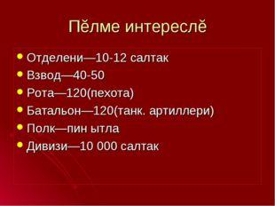 Пĕлме интереслĕ Отделени—10-12 салтак Взвод—40-50 Рота—120(пехота) Батальон—1