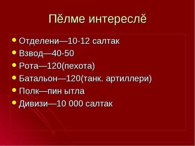 Пĕлме интереслĕ Отделени—10-12 салтак Взвод—40-50 Рота—120(пехота) Батальон—1...