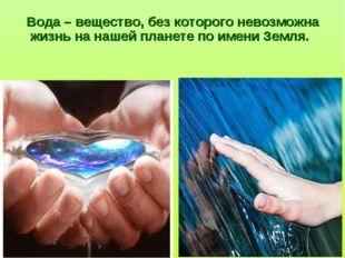Вода – вещество, без которого невозможна жизнь на нашей планете по имени Зем