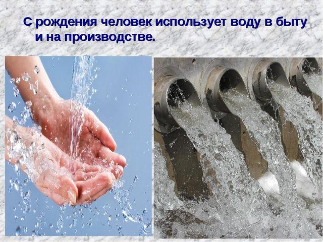 С рождения человек использует воду в быту и на производстве.