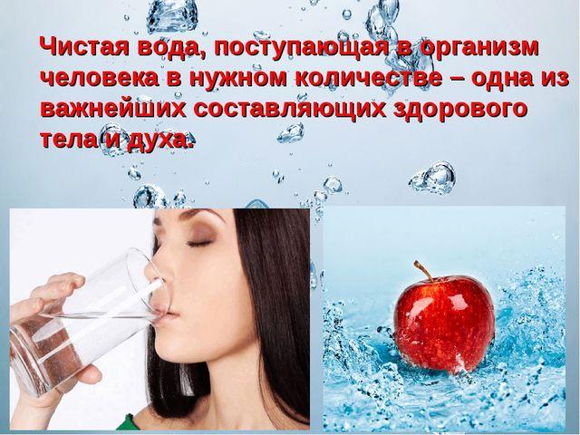 Чистая вода, поступающая в организм человека в нужном количестве – одна из в...