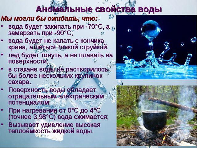 Аномальные свойства воды Мы могли бы ожидать, что: вода будет закипать при -7...