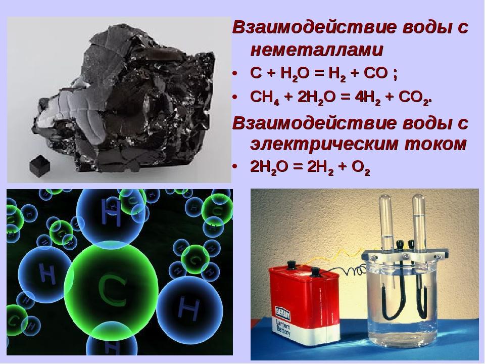 Взаимодействие воды с неметаллами C + H2O = H2 + CO ; CH4 + 2H2O = 4H2 + CO2....