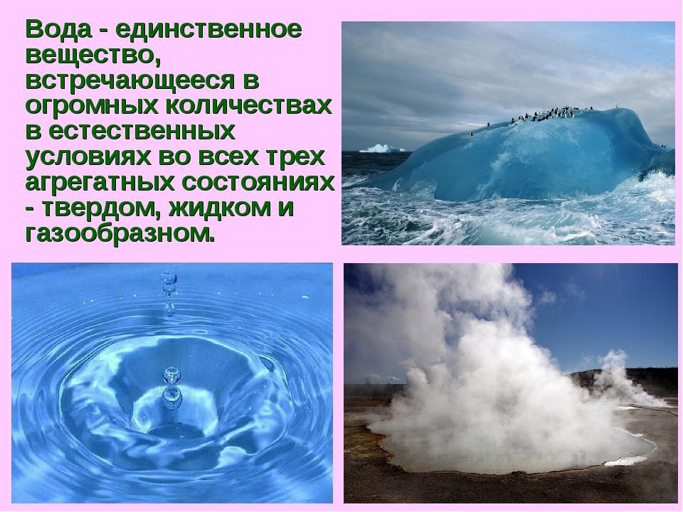 Вода - единственное вещество, встречающееся в огромных количествах в естестве...