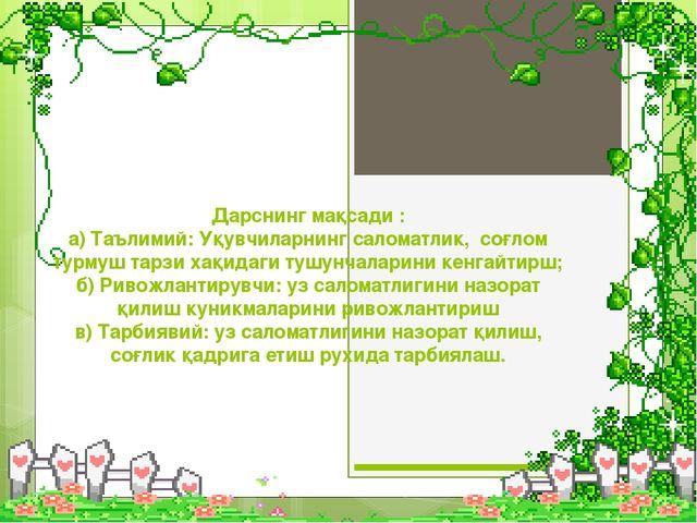 Дарснинг мақсади : а) Таълимий: Уқувчиларнинг саломатлик, соғлом турмуш тарз...