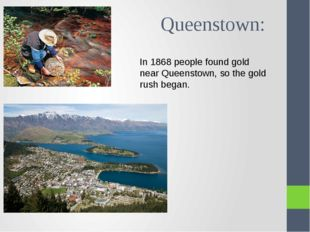 Queenstown: In 1868 people found gold near Queenstown, so the gold rush began.