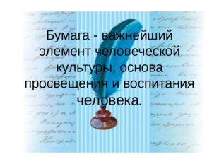 Бумага - важнейший элемент человеческой культуры, основа просвещения и воспит