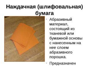 Наждачная (шлифовальная) бумага Абразивный материал, состоящий из тканевой ил