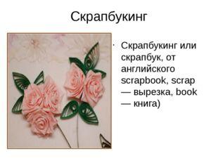 Скрапбукинг Скрапбукинг или скрапбук, от английского scrapbook, scrap — вырез