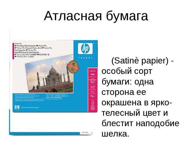 Атласная бумага (Satinè papier) - особый сорт бумаги: одна сторона ее окрашен...