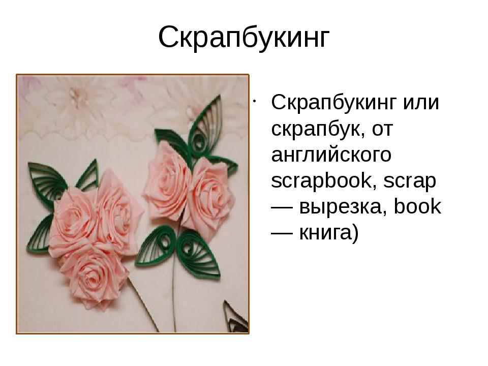 Скрапбукинг Скрапбукинг или скрапбук, от английского scrapbook, scrap — вырез...
