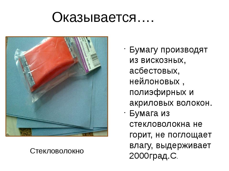 Оказывается…. Бумагу производят из вискозных, асбестовых, нейлоновых , полиэф...