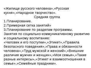 «Жилище русского человека»,»Русская кухня»,»Народное творчество». Средняя гру