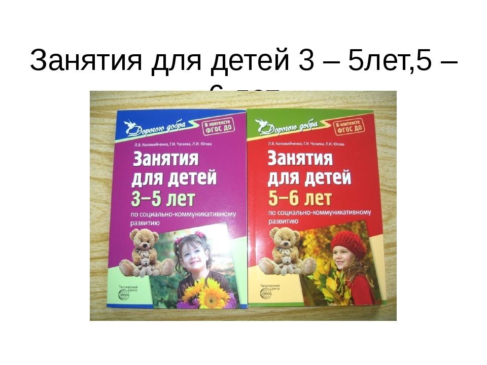 Занятия для детей 3 – 5лет,5 – 6 лет