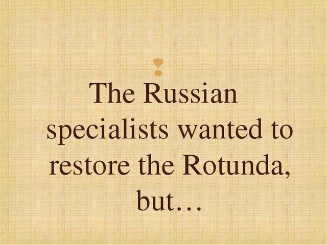 The Russian specialists wanted to restore the Rotunda, but…