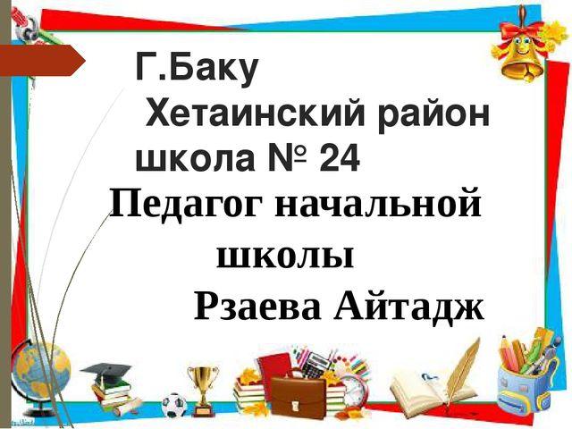 Г.Баку Хетаинский район школа № 24 Педагог начальной школы Рзаева Айтадж