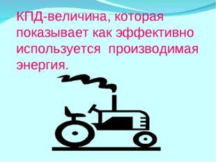 КПД-величина, которая показывает как эффективно используется производимая эне