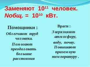 Заменяют 1011 человек. Nобщ. = 1010 кВт. Помощники : Облегчают труд человека.